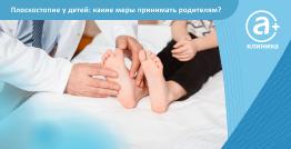 Плоскостопие у ребенка: какие меры принимать родителям?